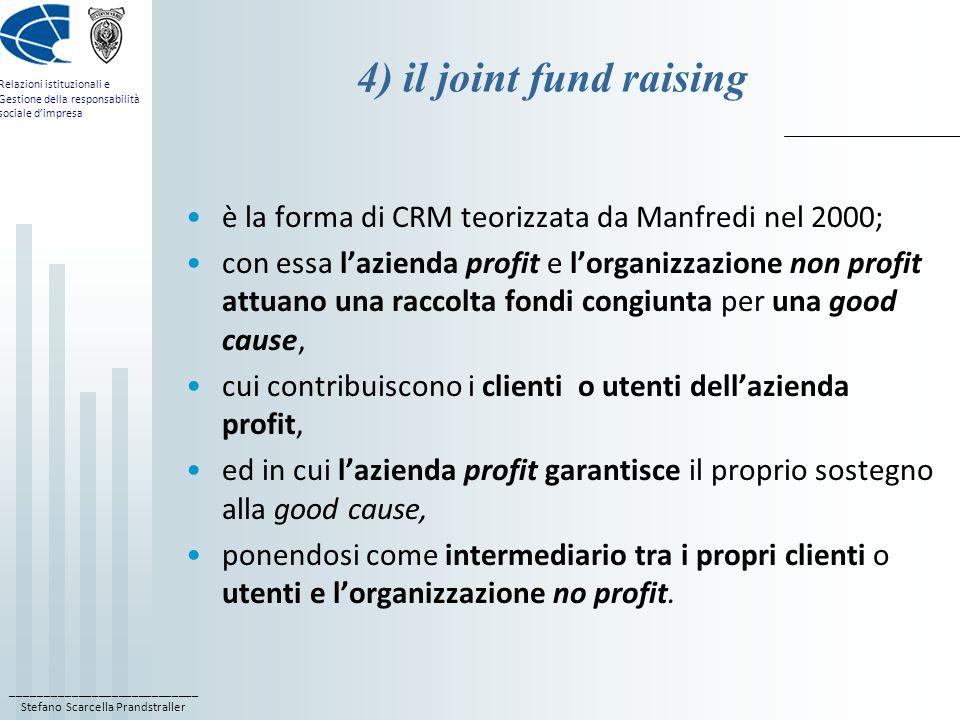 ____________________________ Stefano Scarcella Prandstraller Relazioni istituzionali e Gestione della responsabilità sociale d'impresa 4) il joint fund raising è la forma di CRM teorizzata da Manfredi nel 2000; con essa l'azienda profit e l'organizzazione non profit attuano una raccolta fondi congiunta per una good cause, cui contribuiscono i clienti o utenti dell'azienda profit, ed in cui l'azienda profit garantisce il proprio sostegno alla good cause, ponendosi come intermediario tra i propri clienti o utenti e l'organizzazione no profit.