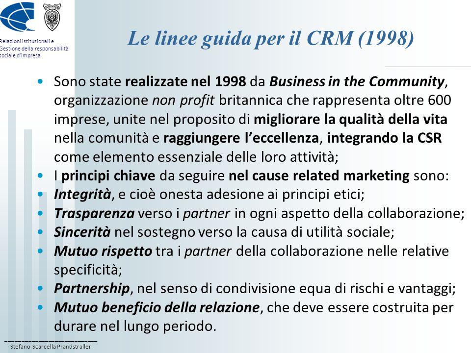 ____________________________ Stefano Scarcella Prandstraller Relazioni istituzionali e Gestione della responsabilità sociale d'impresa Le linee guida per il CRM (1998) Sono state realizzate nel 1998 da Business in the Community, organizzazione non profit britannica che rappresenta oltre 600 imprese, unite nel proposito di migliorare la qualità della vita nella comunità e raggiungere l'eccellenza, integrando la CSR come elemento essenziale delle loro attività; I principi chiave da seguire nel cause related marketing sono: Integrità, e cioè onesta adesione ai principi etici; Trasparenza verso i partner in ogni aspetto della collaborazione; Sincerità nel sostegno verso la causa di utilità sociale; Mutuo rispetto tra i partner della collaborazione nelle relative specificità; Partnership, nel senso di condivisione equa di rischi e vantaggi; Mutuo beneficio della relazione, che deve essere costruita per durare nel lungo periodo.