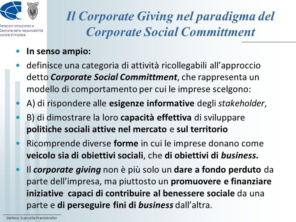 ____________________________ Stefano Scarcella Prandstraller Relazioni istituzionali e Gestione della responsabilità sociale d'impresa I modelli di corporate giving 1) Corporate philanthropy, attività che comprende esclusivamente le donazioni di pura beneficenza da parte di un'azienda, generalmente a favore di un'organizzazione non profit, eseguite senza alcuna finalità per l'impresa; è la forma più semplice di corporate giving, che non necessita di un accordo preventivo tra le parti; 2) Strategic corporate philanthropy o global corporate philanthropy; la donazione dell'azienda non è del tutto disinteressata, ma è parte integrante di una più vasta strategia imprenditoriale, con l'obiettivo di bilanciare il dare altruistico con la donazione strategica;