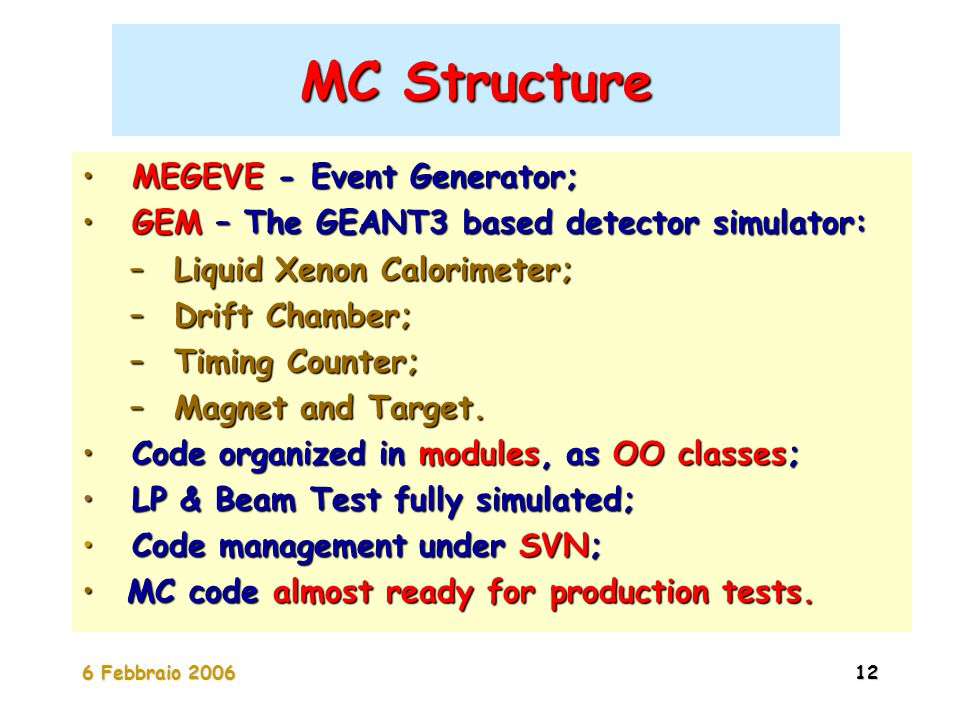 6 Febbraio 200612 MC Structure MEGEVE - Event Generator; MEGEVE - Event Generator; GEM – The GEANT3 based detector simulator: GEM – The GEANT3 based detector simulator: – Liquid Xenon Calorimeter; – Drift Chamber; – Timing Counter; – Magnet and Target.