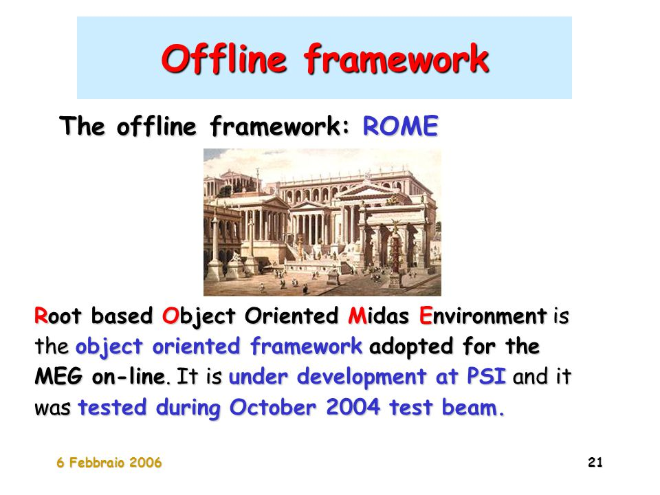 6 Febbraio 200621 Offline framework The offline framework: ROME Root based Object Oriented Midas Environment is the object oriented framework adopted for the MEG on-line.