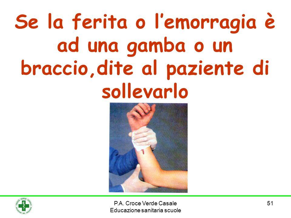 51 Se la ferita o l'emorragia è ad una gamba o un braccio,dite al paziente di sollevarlo P.A. Croce Verde Casale Educazione sanitaria scuole