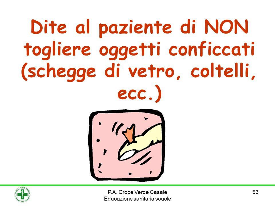 53 Dite al paziente di NON togliere oggetti conficcati (schegge di vetro, coltelli, ecc.) P.A.