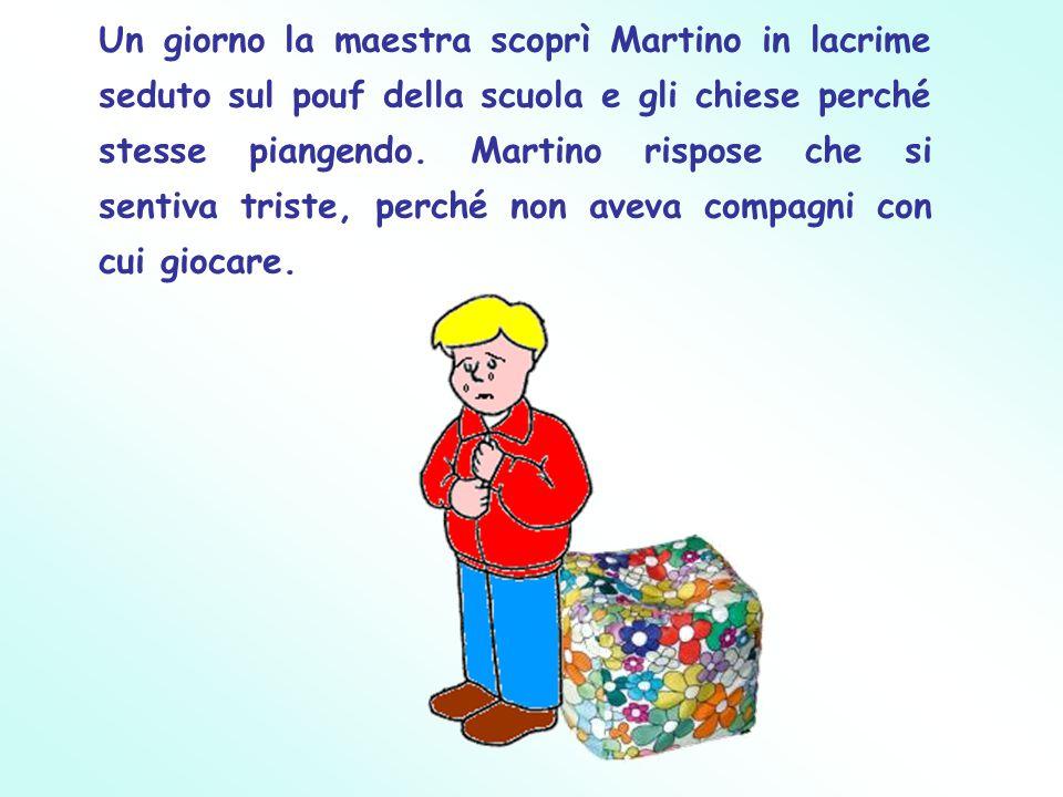 Un giorno la maestra scoprì Martino in lacrime seduto sul pouf della scuola e gli chiese perché stesse piangendo. Martino rispose che si sentiva trist