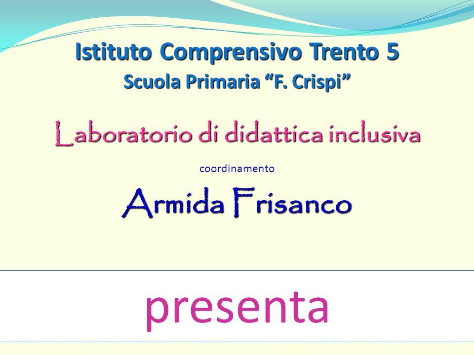 """Istituto Comprensivo Trento 5 Scuola Primaria """"F. Crispi"""" Laboratorio di didattica inclusiva coordinamento Armida Frisanco presenta"""