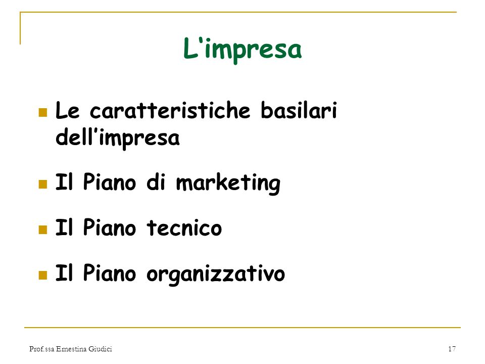 Prof.ssa Ernestina Giudici17 L'impresa Le caratteristiche basilari dell'impresa Il Piano di marketing Il Piano tecnico Il Piano organizzativo