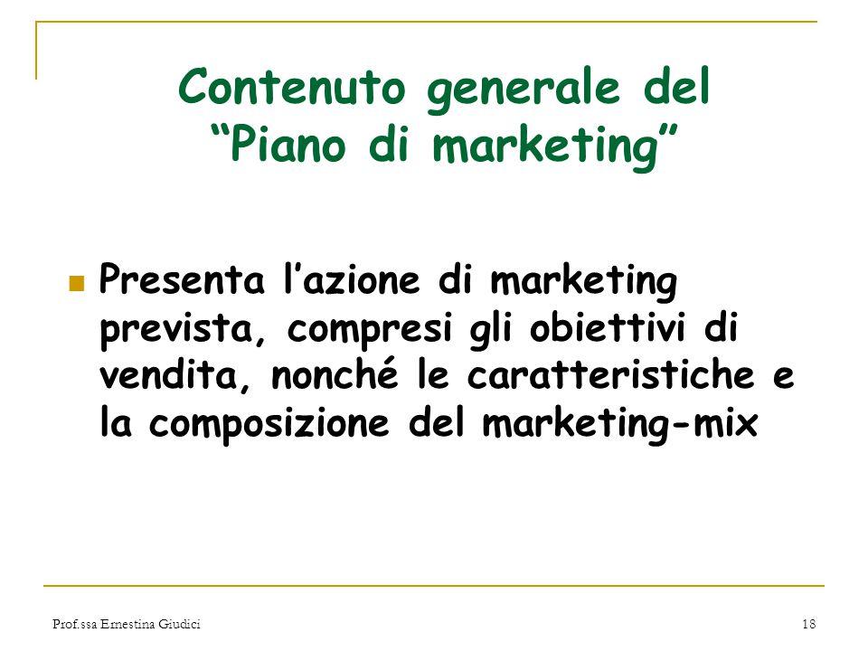 """Prof.ssa Ernestina Giudici18 Contenuto generale del """"Piano di marketing"""" Presenta l'azione di marketing prevista, compresi gli obiettivi di vendita, n"""