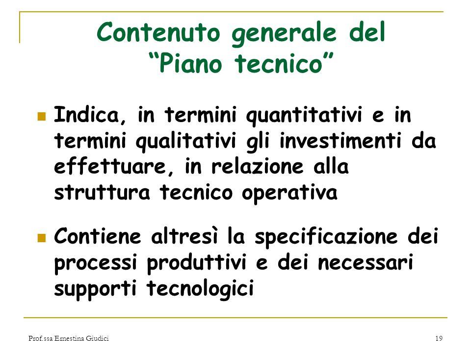 """Prof.ssa Ernestina Giudici19 Contenuto generale del """"Piano tecnico"""" Indica, in termini quantitativi e in termini qualitativi gli investimenti da effet"""