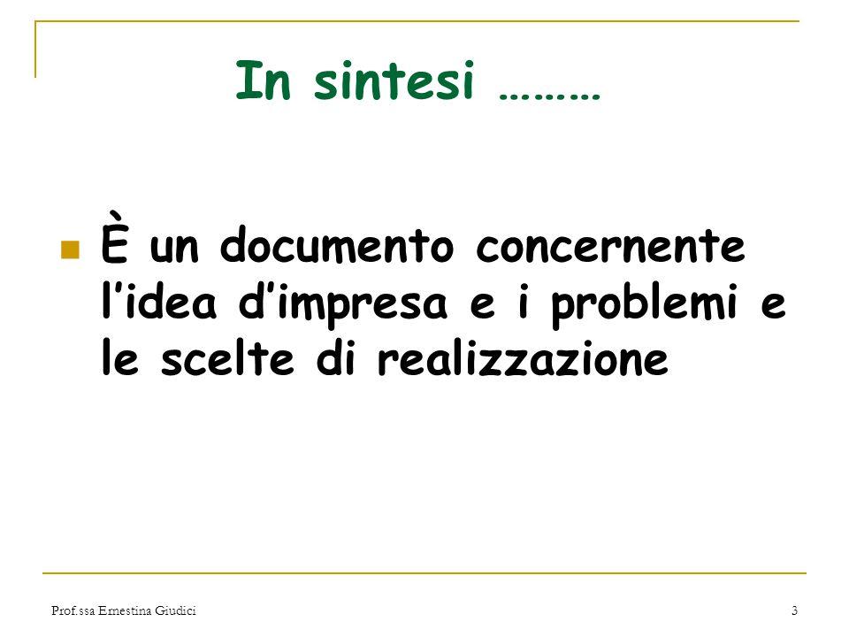 Prof.ssa Ernestina Giudici3 In sintesi ……… È un documento concernente l'idea d'impresa e i problemi e le scelte di realizzazione