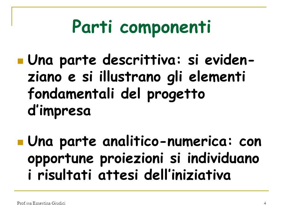 Prof.ssa Ernestina Giudici4 Parti componenti Una parte descrittiva: si eviden- ziano e si illustrano gli elementi fondamentali del progetto d'impresa