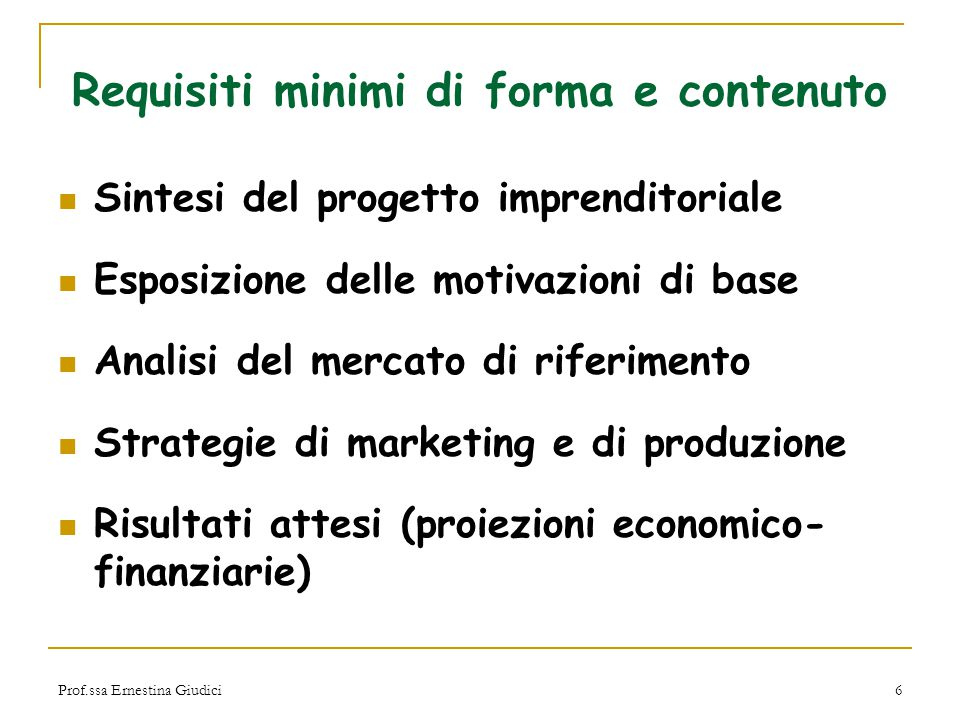 Prof.ssa Ernestina Giudici6 Requisiti minimi di forma e contenuto Sintesi del progetto imprenditoriale Esposizione delle motivazioni di base Analisi d