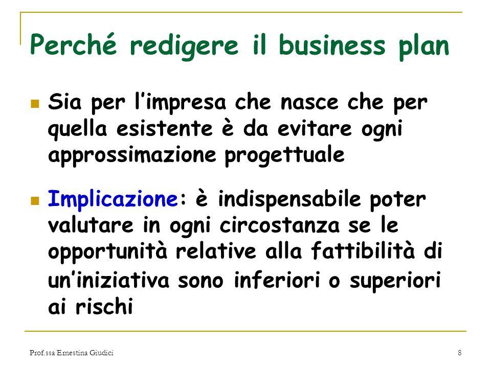 Prof.ssa Ernestina Giudici8 Perché redigere il business plan Sia per l'impresa che nasce che per quella esistente è da evitare ogni approssimazione pr