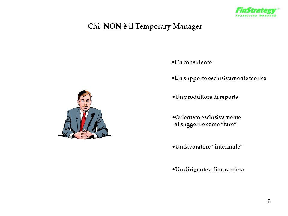 6 Chi NON è il Temporary Manager Un consulente Un supporto esclusivamente teorico Un produttore di reports Orientato esclusivamente al suggerire come fare Un dirigente a fine carriera Un lavoratore interinale