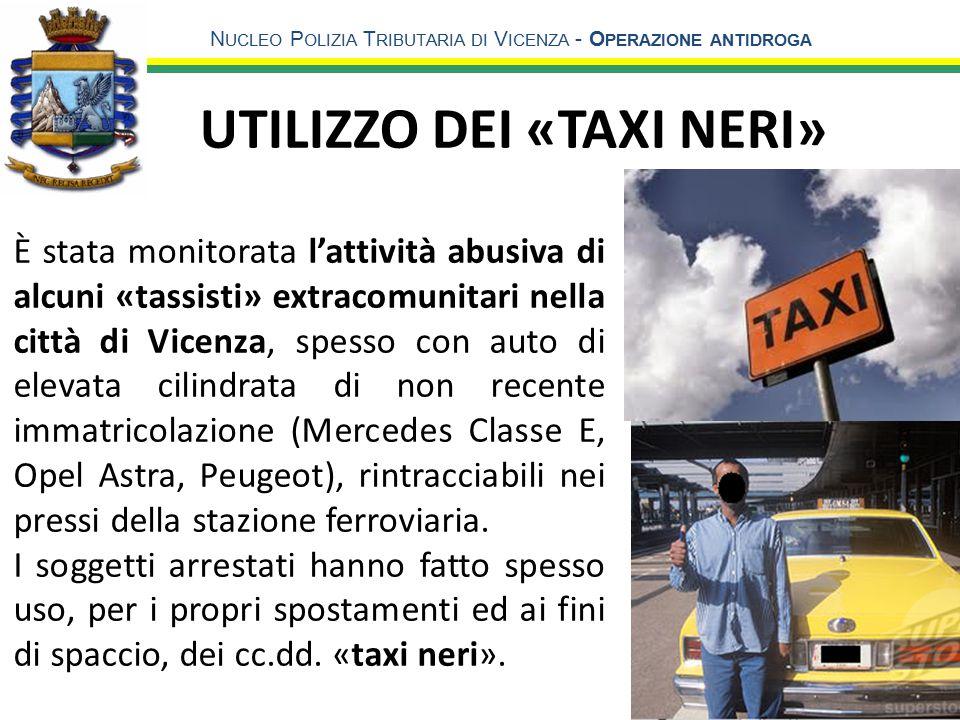N UCLEO P OLIZIA T RIBUTARIA DI V ICENZA - O PERAZIONE ANTIDROGA UTILIZZO DEI «TAXI NERI» 9 È stata monitorata l'attività abusiva di alcuni «tassisti» extracomunitari nella città di Vicenza, spesso con auto di elevata cilindrata di non recente immatricolazione (Mercedes Classe E, Opel Astra, Peugeot), rintracciabili nei pressi della stazione ferroviaria.