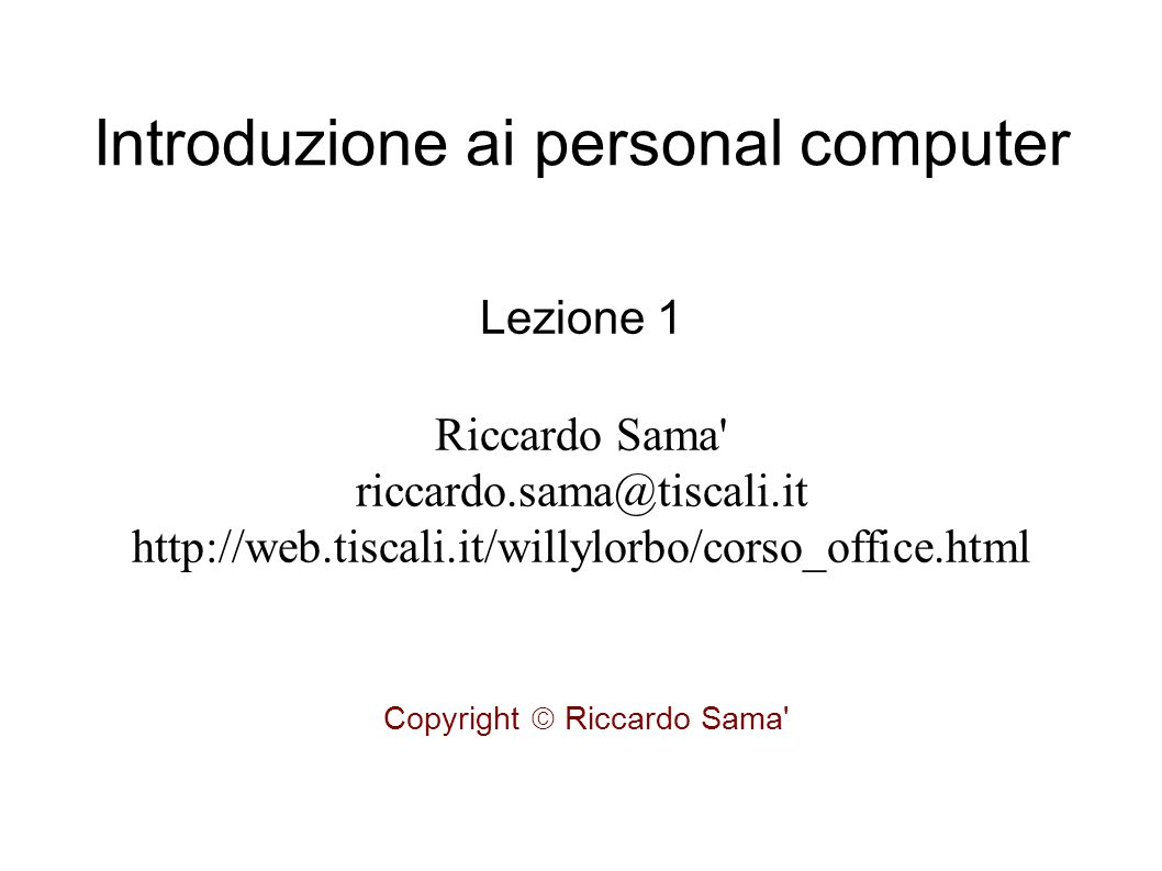 Introduzione ai personal computer Lezione 1 Riccardo Sama riccardo.sama@tiscali.it http://web.tiscali.it/willylorbo/corso_office.html Copyright  Riccardo Sama