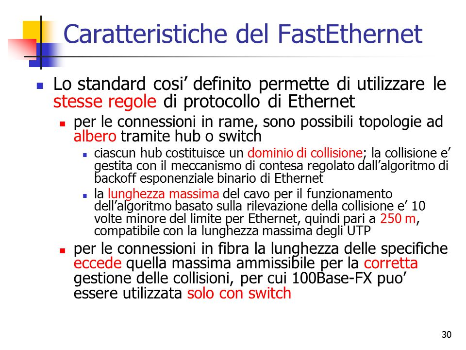 30 Caratteristiche del FastEthernet Lo standard cosi' definito permette di utilizzare le stesse regole di protocollo di Ethernet per le connessioni in