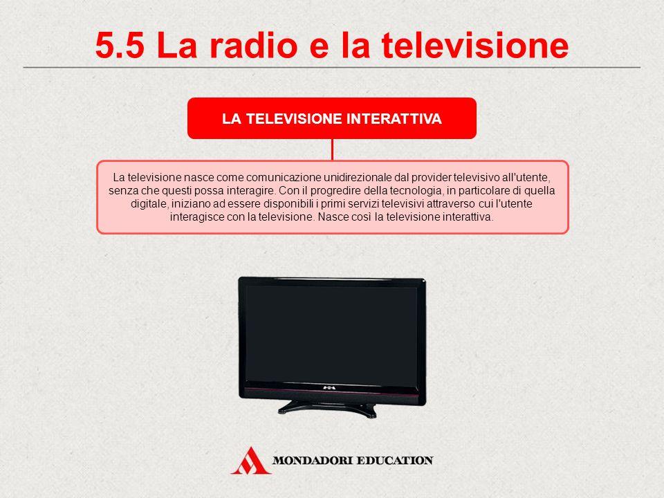 5.4 La radio e la televisione TELEVISIONE ANALOGICA E TELEVISIONE DIGITALE La televisione è un informazione elettronica che, in quanto tale, può essere rappresentata sia in forma analogica sia in forma digitale (sia essa terrestre, satellitare o via cavo).
