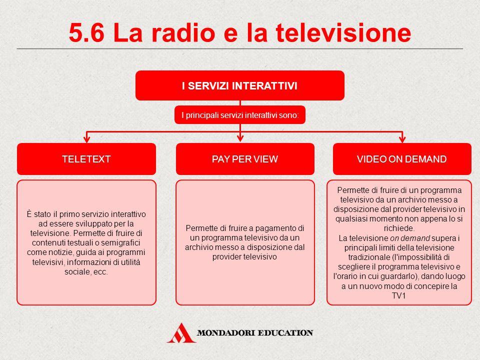 5.5 La radio e la televisione LA TELEVISIONE INTERATTIVA La televisione nasce come comunicazione unidirezionale dal provider televisivo all utente, senza che questi possa interagire.
