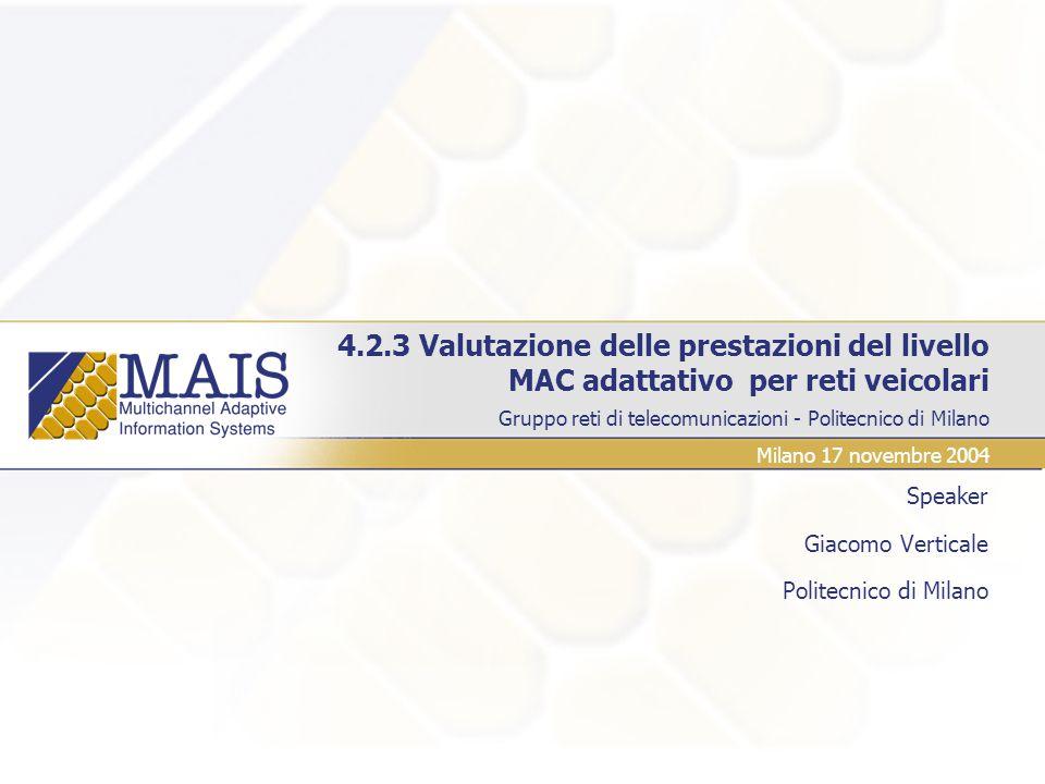 4.2.3 Valutazione delle prestazioni del livello MAC adattativo per reti veicolari Speaker Giacomo Verticale Politecnico di Milano Gruppo reti di telecomunicazioni - Politecnico di Milano Milano 17 novembre 2004