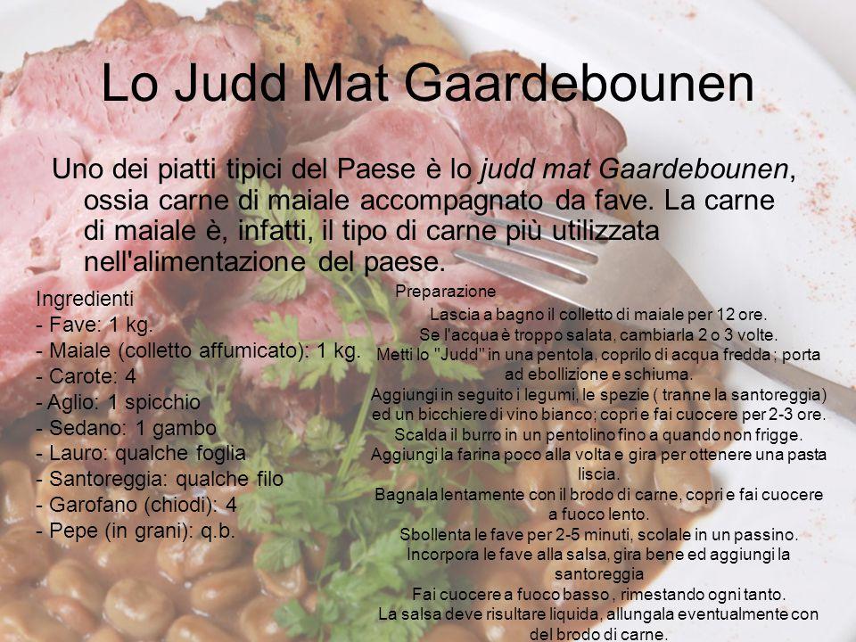 Lo Judd Mat Gaardebounen Uno dei piatti tipici del Paese è lo judd mat Gaardebounen, ossia carne di maiale accompagnato da fave. La carne di maiale è,