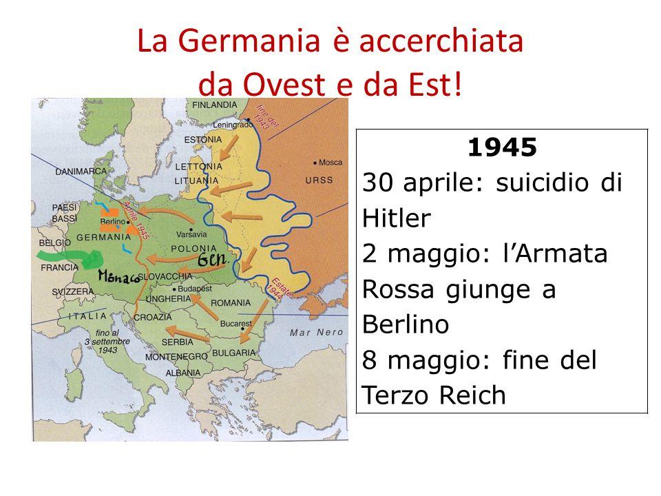 La Germania è accerchiata da Ovest e da Est! 1945 30 aprile: suicidio di Hitler 2 maggio: l'Armata Rossa giunge a Berlino 8 maggio: fine del Terzo Rei