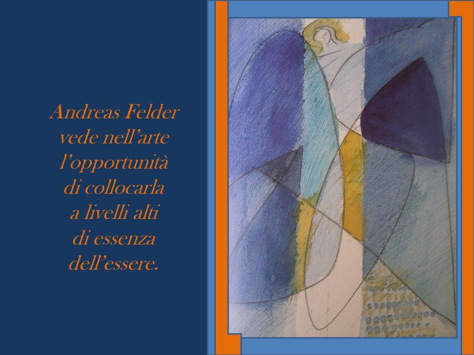 Andreas Felder vede nell'arte l'opportunità di collocarla a livelli alti di essenza dell'essere.