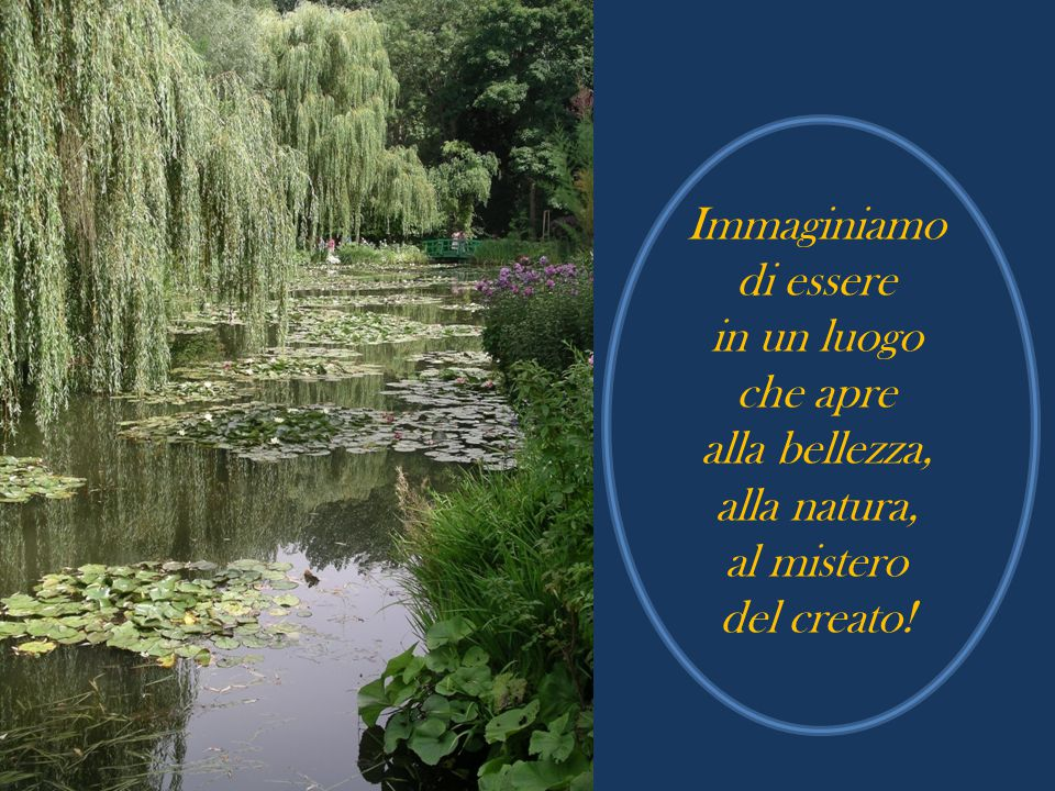 Immaginiamo di essere in un luogo che apre alla bellezza, alla natura, al mistero del creato!