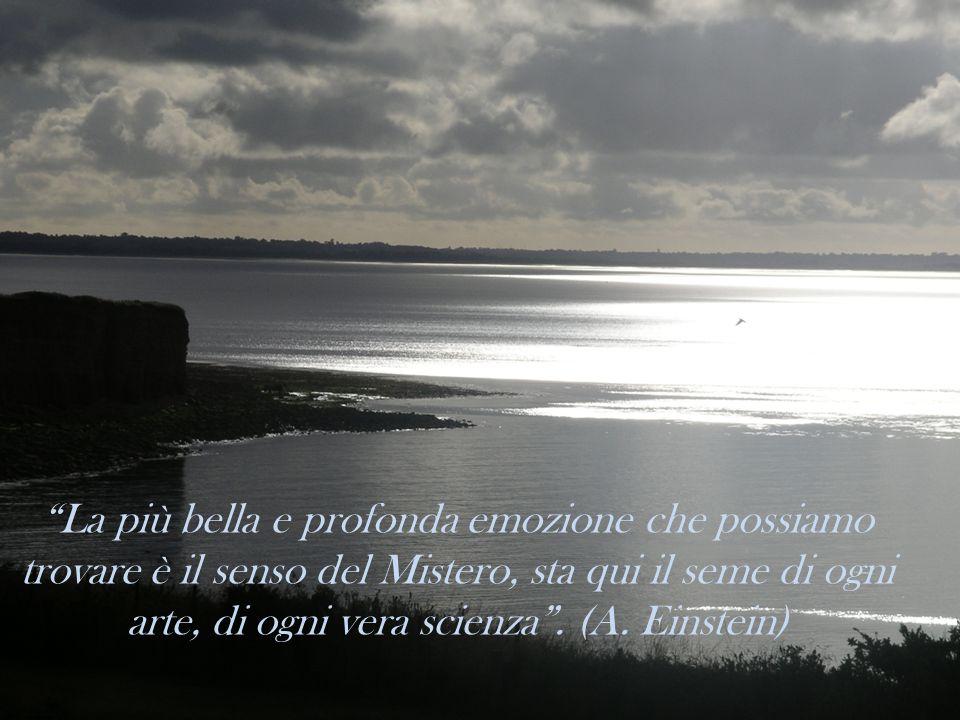 """""""La più bella e profonda emozione che possiamo trovare è il senso del Mistero, sta qui il seme di ogni arte, di ogni vera scienza"""". (A. Einstein)"""