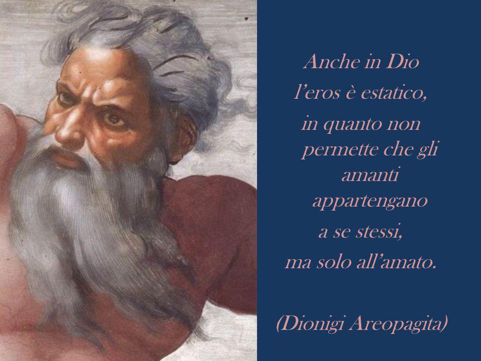 Anche in Dio l'eros è estatico, in quanto non permette che gli amanti appartengano a se stessi, ma solo all'amato. (Dionigi Areopagita)