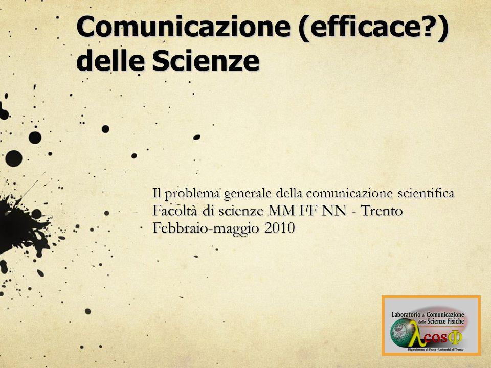 Comunicazione (efficace ) delle Scienze Il problema generale della comunicazione scientifica Facoltà di scienze MM FF NN - Trento Febbraio-maggio 2010