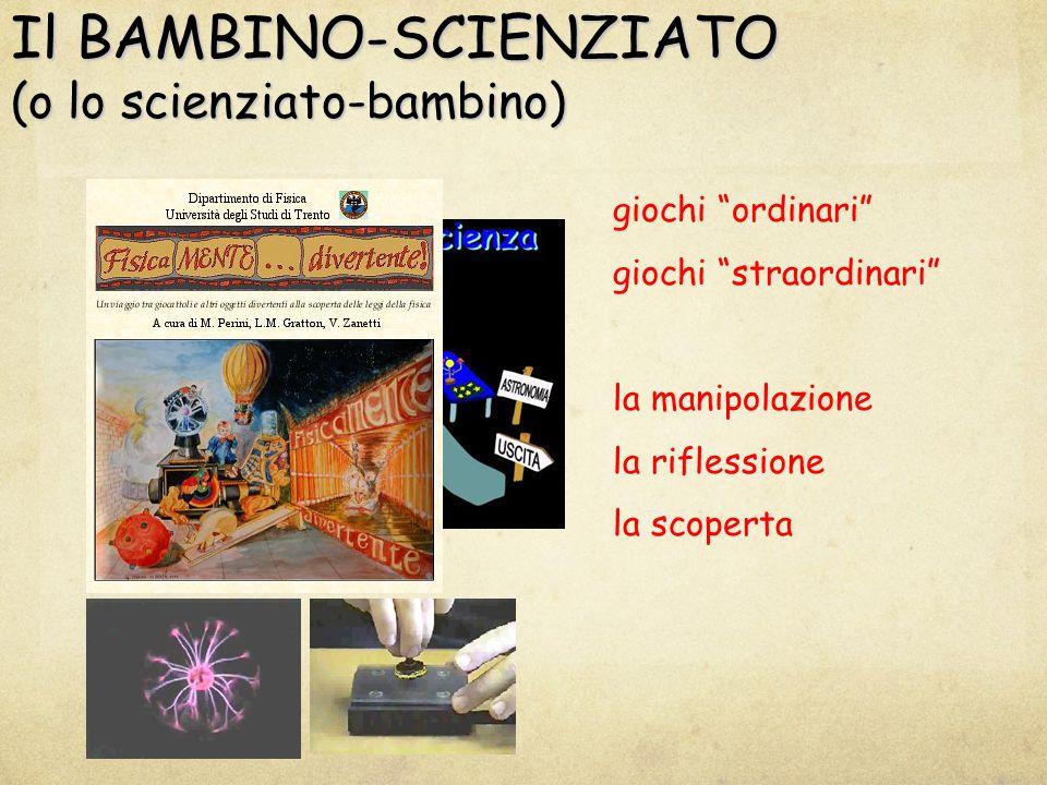 Il BAMBINO-SCIENZIATO (o lo scienziato-bambino) giochi ordinari giochi straordinari la manipolazione la riflessione la scoperta