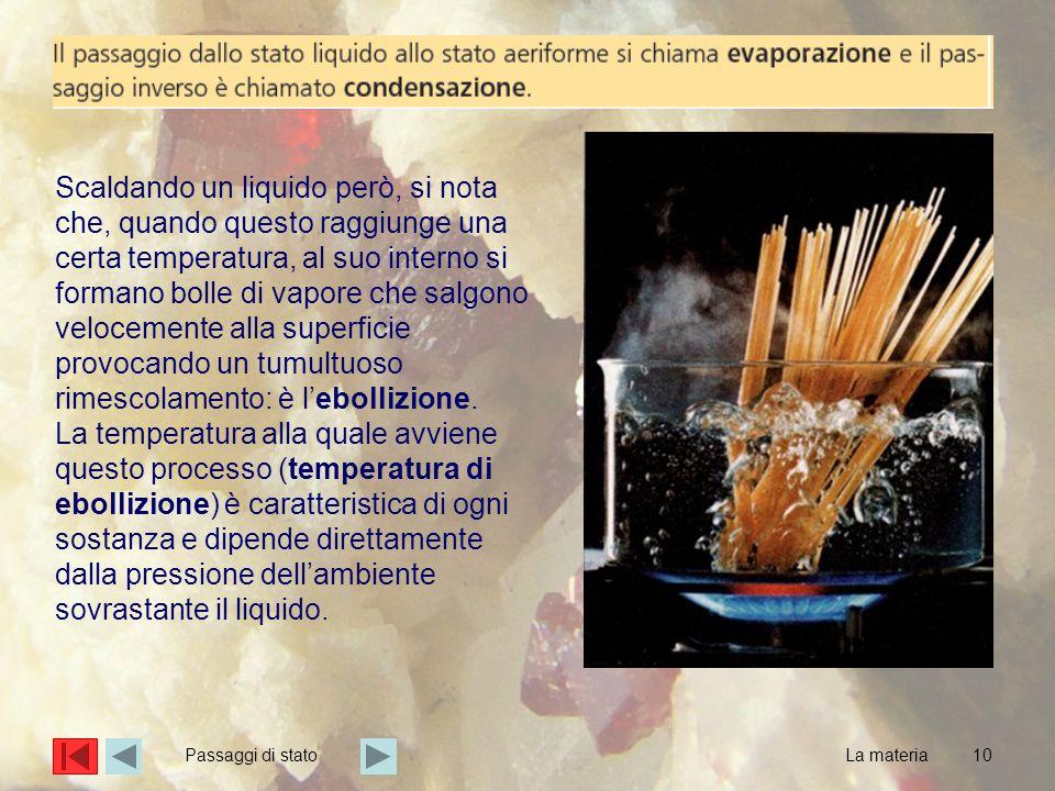 10 Scaldando un liquido però, si nota che, quando questo raggiunge una certa temperatura, al suo interno si formano bolle di vapore che salgono veloce