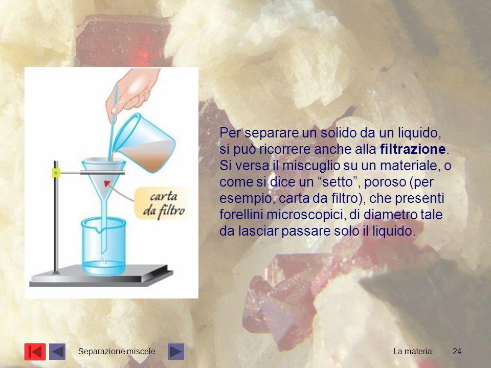 24 Per separare un solido da un liquido, si può ricorrere anche alla filtrazione.