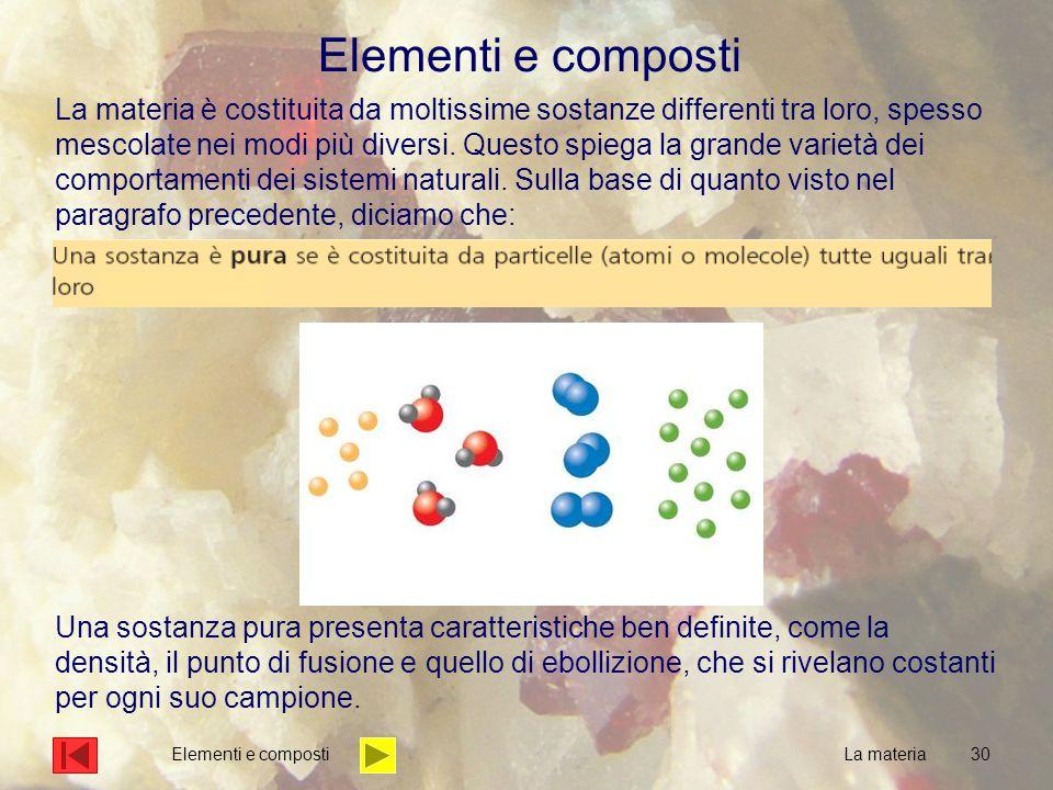 30 Elementi e composti La materia è costituita da moltissime sostanze differenti tra loro, spesso mescolate nei modi più diversi. Questo spiega la gra