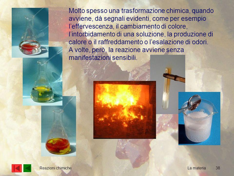 38 La materia Reazioni chimiche Molto spesso una trasformazione chimica, quando avviene, dà segnali evidenti, come per esempio l'effervescenza, il cambiamento di colore, l'intorbidamento di una soluzione, la produzione di calore o il raffreddamento o l'esalazione di odori.