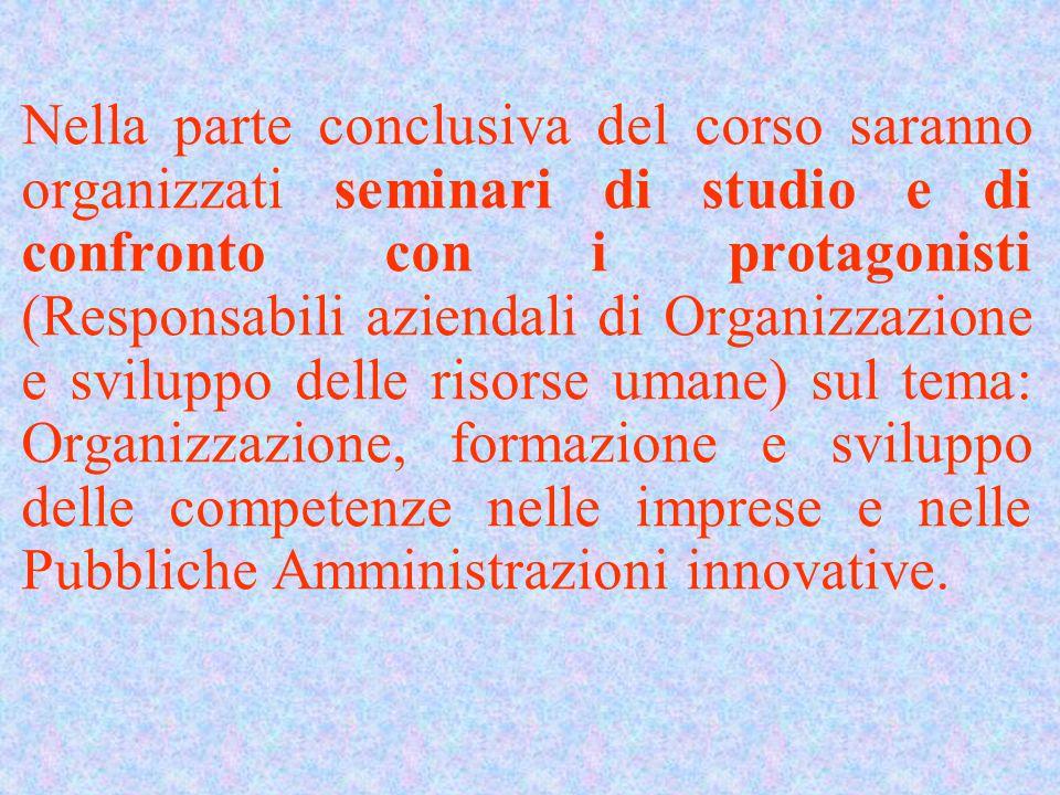 Nella parte conclusiva del corso saranno organizzati seminari di studio e di confronto con i protagonisti (Responsabili aziendali di Organizzazione e