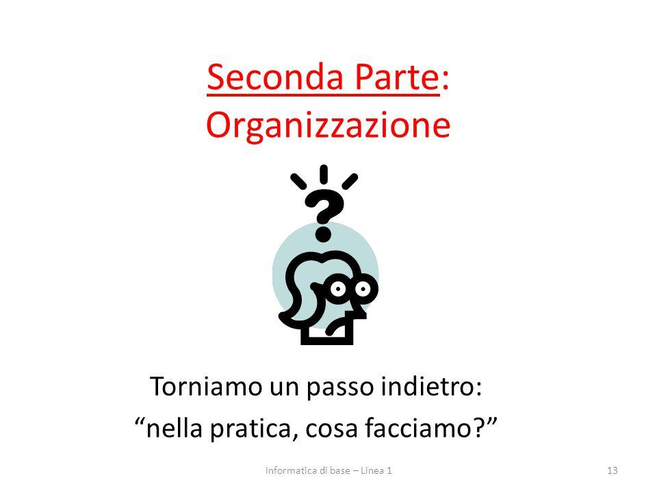 Seconda Parte: Organizzazione Torniamo un passo indietro: nella pratica, cosa facciamo? 13Informatica di base – Linea 1
