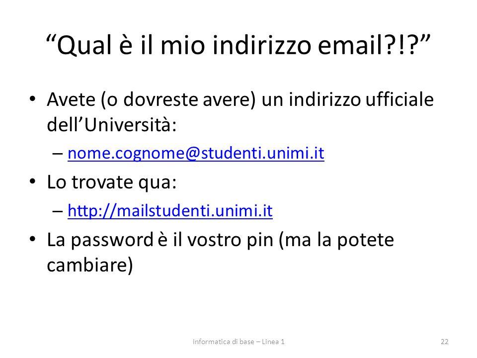 Qual è il mio indirizzo email?!? Avete (o dovreste avere) un indirizzo ufficiale dell'Università: – nome.cognome@studenti.unimi.it nome.cognome@studenti.unimi.it Lo trovate qua: – http://mailstudenti.unimi.it http://mailstudenti.unimi.it La password è il vostro pin (ma la potete cambiare) 22Informatica di base – Linea 1