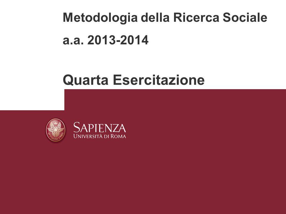 Metodologia della Ricerca Sociale a.a. 2013-2014 Quarta Esercitazione