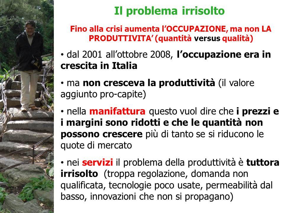Fino alla crisi aumenta l'OCCUPAZIONE, ma non LA PRODUTTIVITA' (quantità versus qualità) dal 2001 all'ottobre 2008, l'occupazione era in crescita in Italia ma non cresceva la produttività (il valore aggiunto pro-capite) nella manifattura questo vuol dire che i prezzi e i margini sono ridotti e che le quantità non possono crescere più di tanto se si riducono le quote di mercato nei servizi il problema della produttività è tuttora irrisolto (troppa regolazione, domanda non qualificata, tecnologie poco usate, permeabilità dal basso, innovazioni che non si propagano) Il problema irrisolto