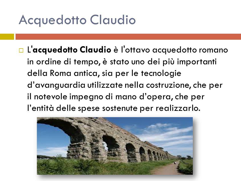 Acquedotto Claudio  L'acquedotto Claudio è l'ottavo acquedotto romano in ordine di tempo, è stato uno dei più importanti della Roma antica, sia per l