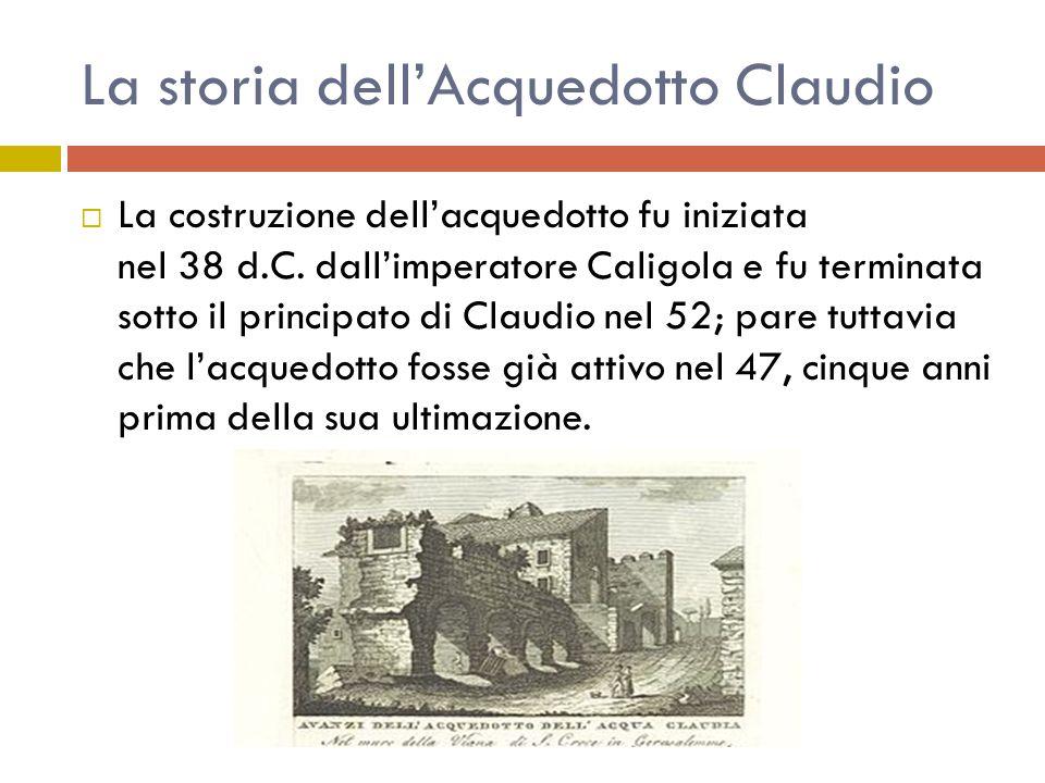 La storia dell'Acquedotto Claudio  La costruzione dell'acquedotto fu iniziata nel 38 d.C. dall'imperatore Caligola e fu terminata sotto il principato