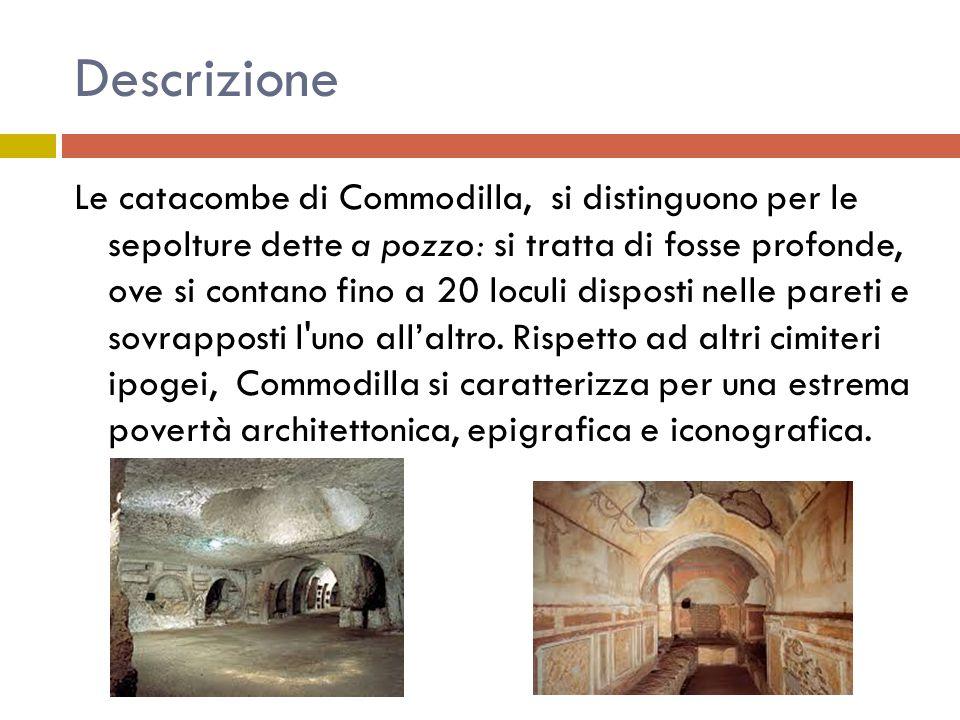Descrizione Le catacombe di Commodilla, si distinguono per le sepolture dette a pozzo: si tratta di fosse profonde, ove si contano fino a 20 loculi di