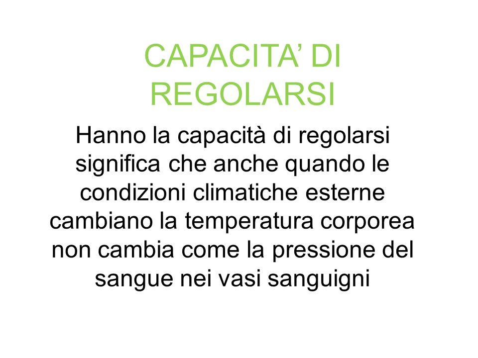 CAPACITA' DI REGOLARSI Hanno la capacità di regolarsi significa che anche quando le condizioni climatiche esterne cambiano la temperatura corporea non cambia come la pressione del sangue nei vasi sanguigni