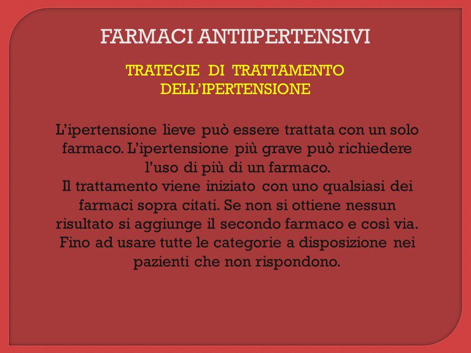 FARMACI ANTIIPERTENSIVI TRATEGIE DI TRATTAMENTO DELL'IPERTENSIONE L'ipertensione lieve può essere trattata con un solo farmaco. L'ipertensione più gra