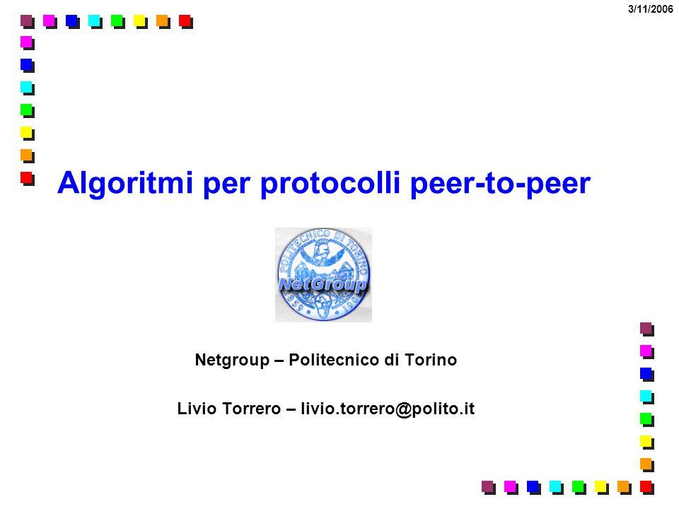 3/11/2006 Algoritmi per protocolli peer-to-peer Netgroup – Politecnico di Torino Livio Torrero – livio.torrero@polito.it