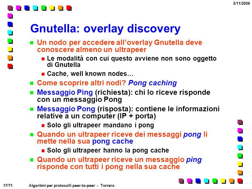 17/71 3/11/2006 Algoritmi per protocolli peer-to-peer - Torrero Gnutella: overlay discovery Un nodo per accedere all'overlay Gnutella deve conoscere a