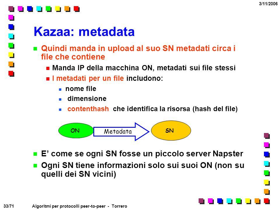 33/71 3/11/2006 Algoritmi per protocolli peer-to-peer - Torrero Kazaa: metadata Quindi manda in upload al suo SN metadati circa i file che contiene Ma