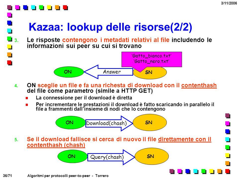 36/71 3/11/2006 Algoritmi per protocolli peer-to-peer - Torrero Kazaa: lookup delle risorse(2/2) 3. Le risposte contengono i metadati relativi al file