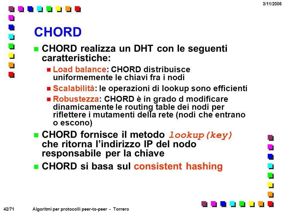 42/71 3/11/2006 Algoritmi per protocolli peer-to-peer - Torrero CHORD CHORD realizza un DHT con le seguenti caratteristiche: Load balance: CHORD distr